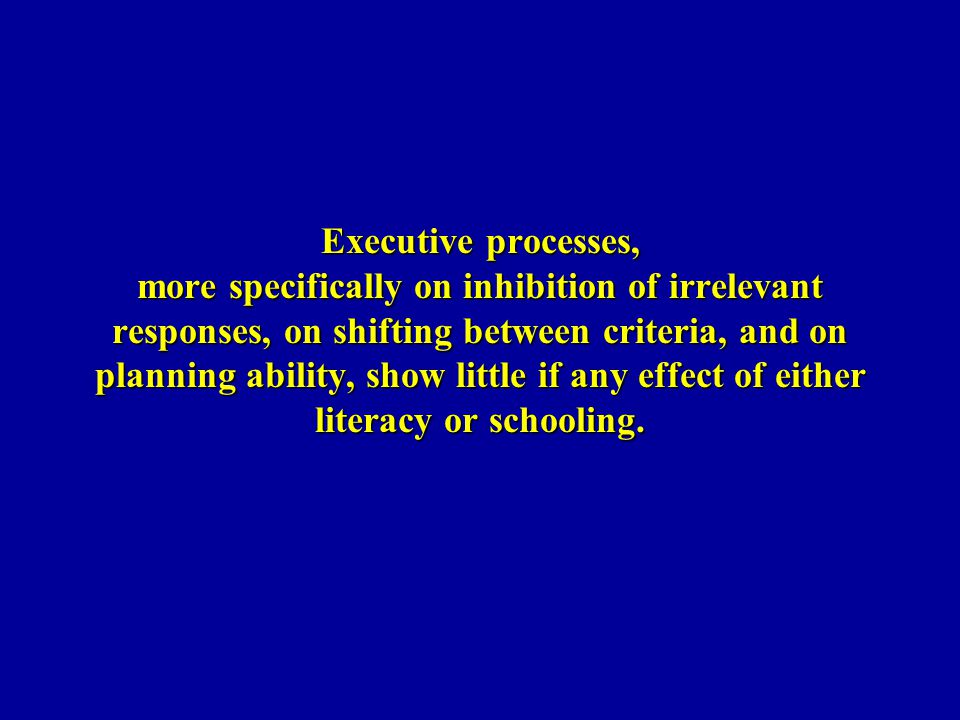 Executive processes, more specifically on inhibition of irrelevant responses, on shifting between criteria, and on planning ability, show little if any effect of either literacy or schooling.