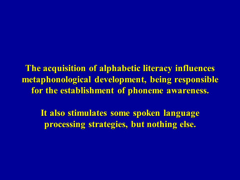 The acquisition of alphabetic literacy influences metaphonological development, being responsible for the establishment of phoneme awareness.