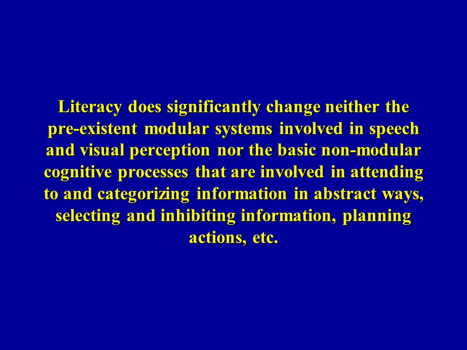 Literacy does significantly change neither the pre-existent modular systems involved in speech and visual perception nor the basic non-modular cognitive processes that are involved in attending to and categorizing information in abstract ways, selecting and inhibiting information, planning actions, etc.