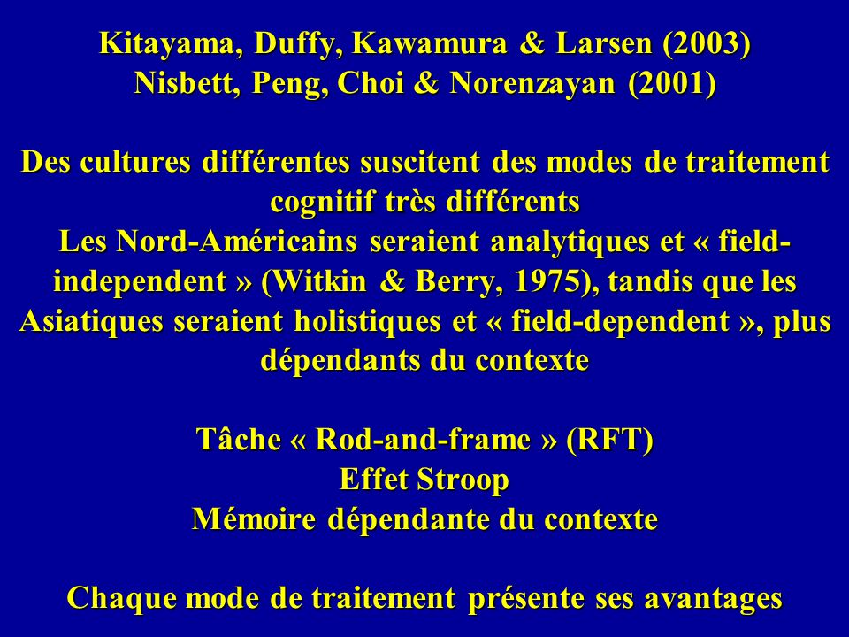 Kitayama, Duffy, Kawamura & Larsen (2003) Nisbett, Peng, Choi & Norenzayan (2001) Des cultures différentes suscitent des modes de traitement cognitif très différents Les Nord-Américains seraient analytiques et « field-independent » (Witkin & Berry, 1975), tandis que les Asiatiques seraient holistiques et « field-dependent », plus dépendants du contexte Tâche « Rod-and-frame » (RFT) Effet Stroop Mémoire dépendante du contexte Chaque mode de traitement présente ses avantages