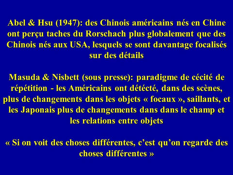 Abel & Hsu (1947): des Chinois américains nés en Chine ont perçu taches du Rorschach plus globalement que des Chinois nés aux USA, lesquels se sont davantage focalisés sur des détails Masuda & Nisbett (sous presse): paradigme de cécité de répétition - les Américains ont détécté, dans des scènes, plus de changements dans les objets « focaux », saillants, et les Japonais plus de changements dans dans le champ et les relations entre objets « Si on voit des choses différentes, c'est qu'on regarde des choses différentes »