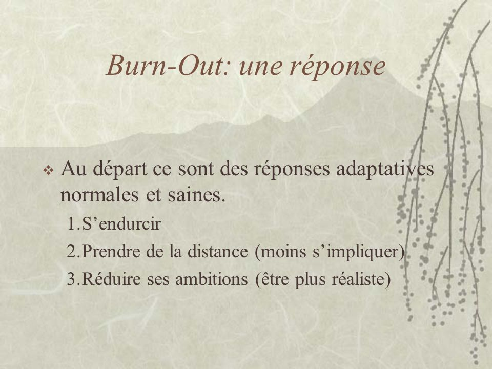 Burn-Out: une réponse Au départ ce sont des réponses adaptatives normales et saines. S'endurcir. Prendre de la distance (moins s'impliquer)