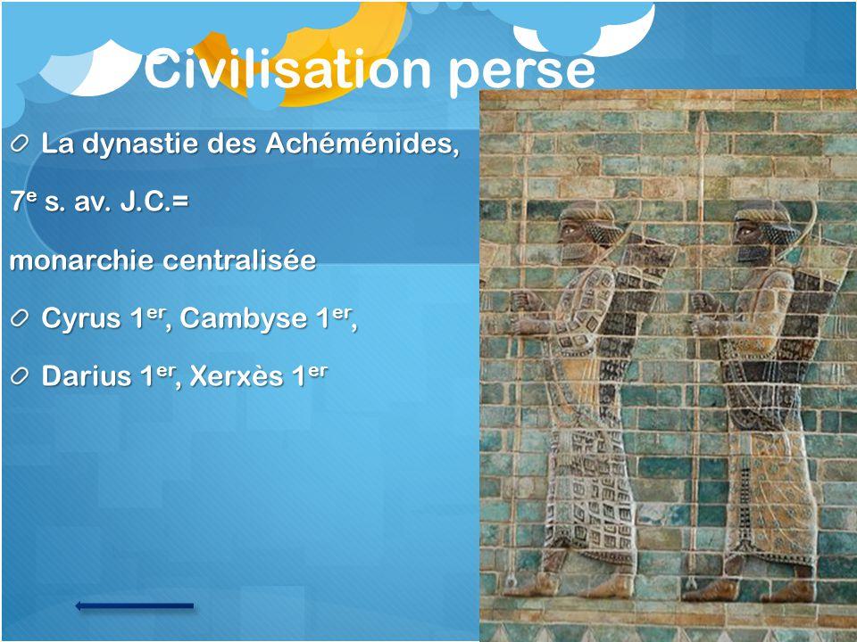Civilisation perse La dynastie des Achéménides, 7e s. av. J.C.=