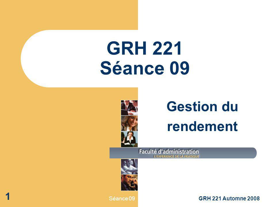 GRH 221 Séance 09 Gestion du rendement Séance 09 GRH 221 Automne 2008