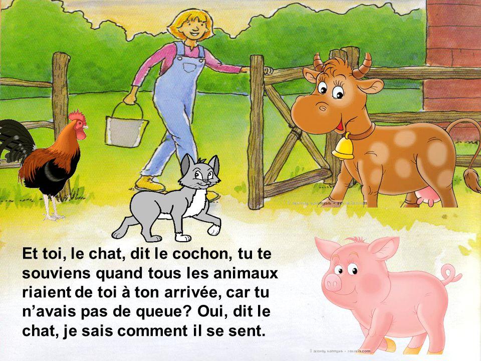 Et toi, le chat, dit le cochon, tu te souviens quand tous les animaux riaient de toi à ton arrivée, car tu n'avais pas de queue.
