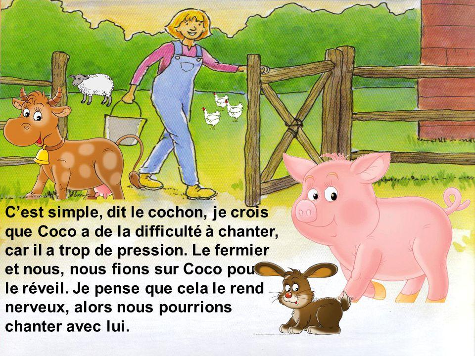 C'est simple, dit le cochon, je crois que Coco a de la difficulté à chanter, car il a trop de pression.