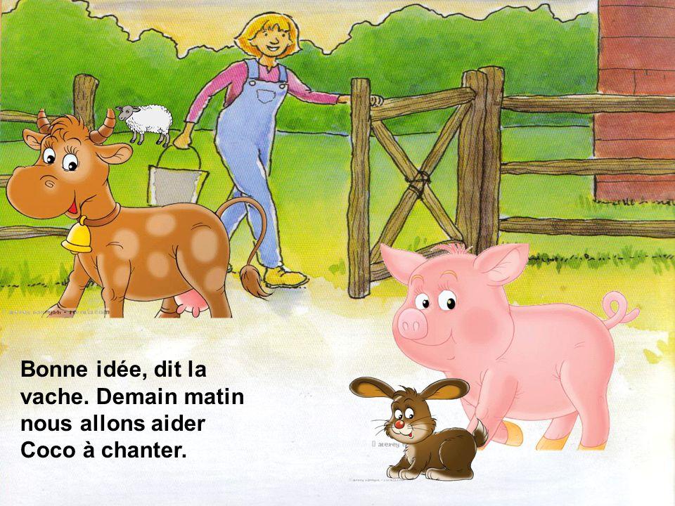 Bonne idée, dit la vache. Demain matin nous allons aider Coco à chanter.
