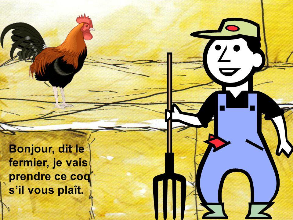 Bonjour, dit le fermier, je vais prendre ce coq s'il vous plaît.