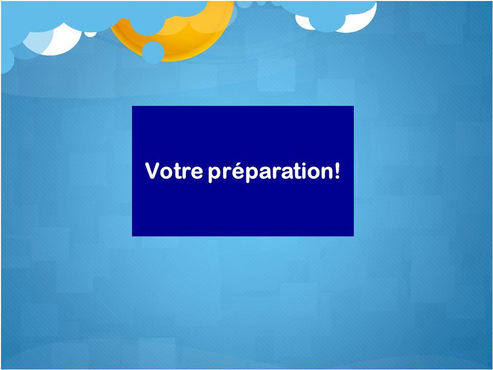 Votre préparation!