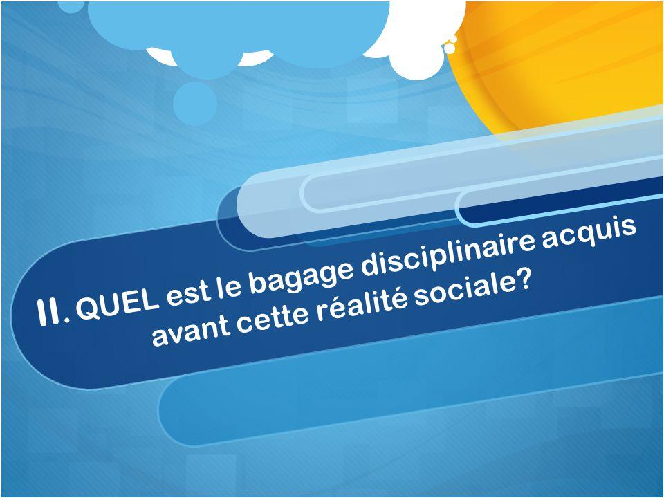 II. QUEL est le bagage disciplinaire acquis avant cette réalité sociale