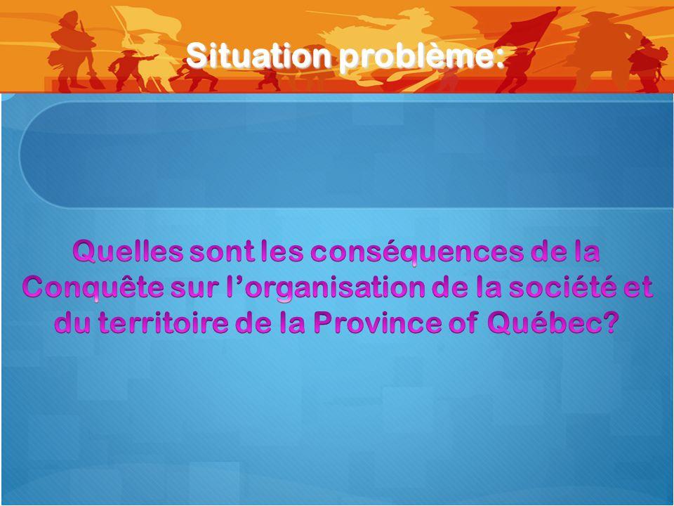 Situation problème: Quelles sont les conséquences de la Conquête sur l'organisation de la société et du territoire de la Province of Québec