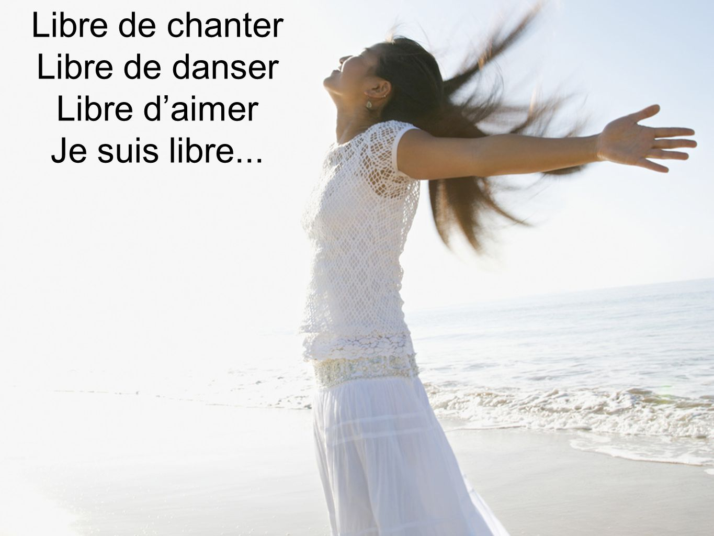 Libre de chanter Libre de danser Libre d'aimer Je suis libre...