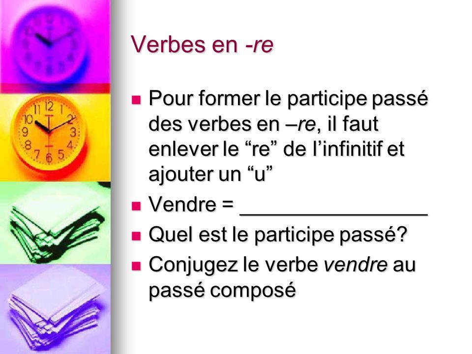 Verbes en -re Pour former le participe passé des verbes en –re, il faut enlever le re de l'infinitif et ajouter un u
