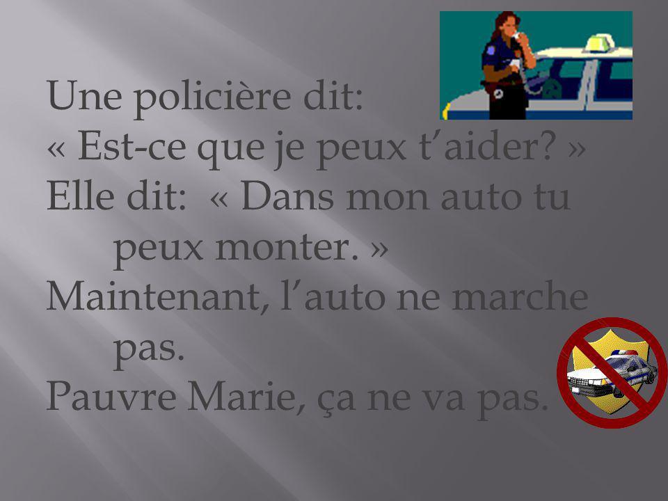 Une policière dit: « Est-ce que je peux t'aider » Elle dit: « Dans mon auto tu peux monter. » Maintenant, l'auto ne marche pas.