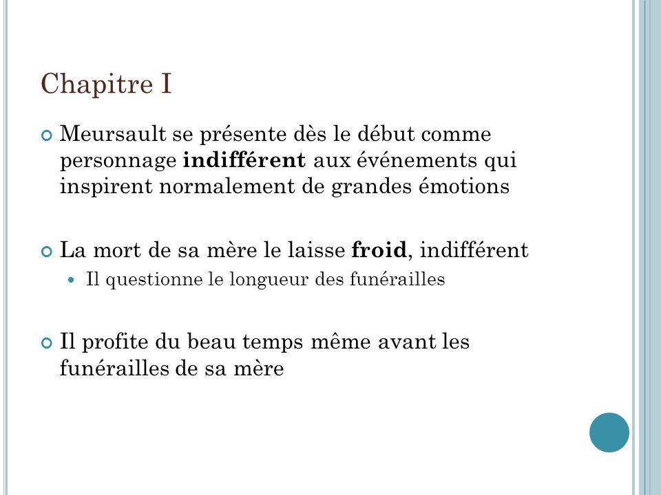 Chapitre I Meursault se présente dès le début comme personnage indifférent aux événements qui inspirent normalement de grandes émotions.