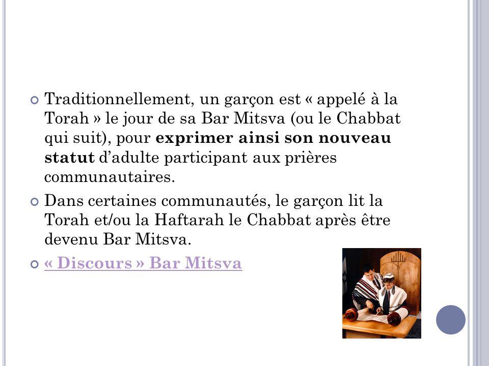 Traditionnellement, un garçon est « appelé à la Torah » le jour de sa Bar Mitsva (ou le Chabbat qui suit), pour exprimer ainsi son nouveau statut d'adulte participant aux prières communautaires.