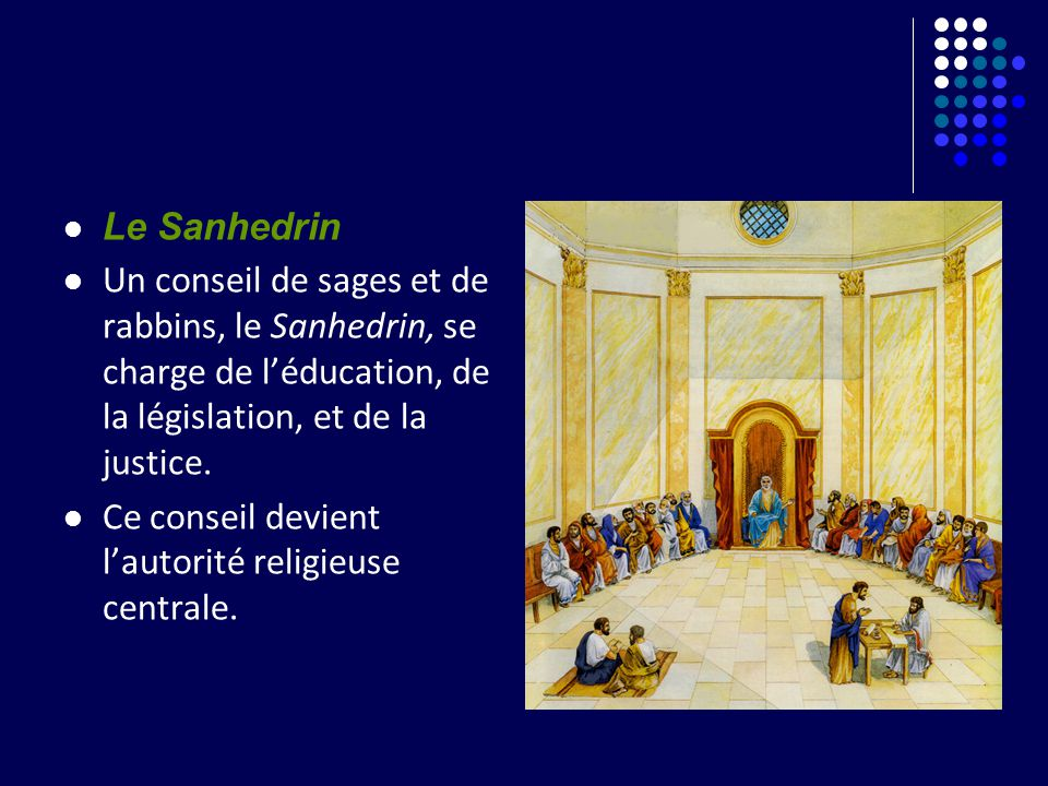 Le Sanhedrin Un conseil de sages et de rabbins, le Sanhedrin, se charge de l'éducation, de la législation, et de la justice.