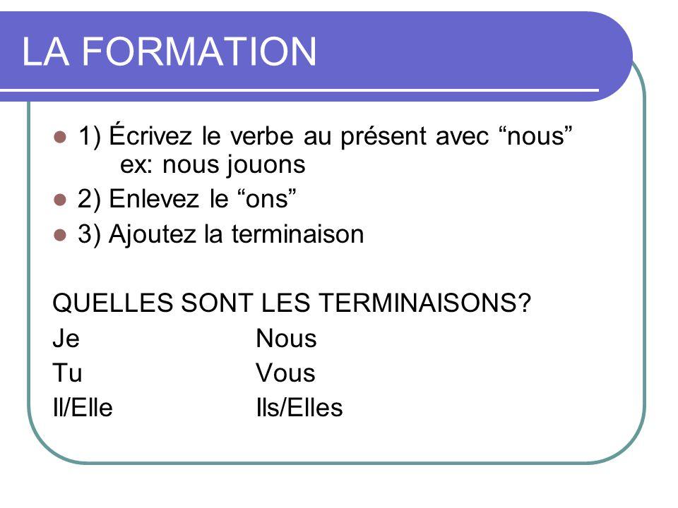 LA FORMATION 1) Écrivez le verbe au présent avec nous ex: nous jouons. 2) Enlevez le ons 3) Ajoutez la terminaison.