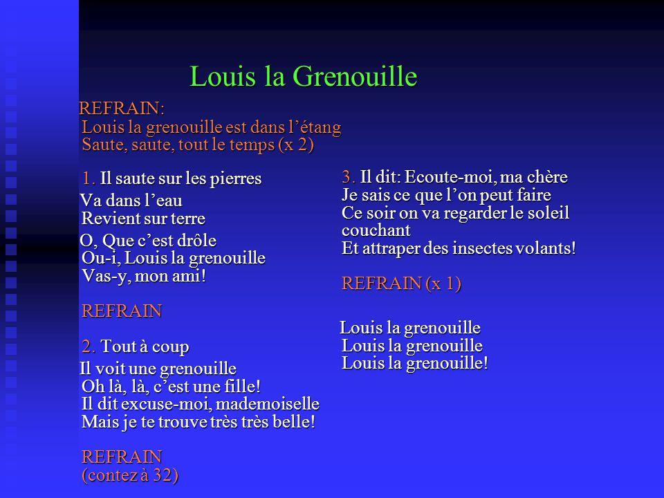 Louis la Grenouille REFRAIN: Louis la grenouille est dans l'étang Saute, saute, tout le temps (x 2) 1. Il saute sur les pierres.