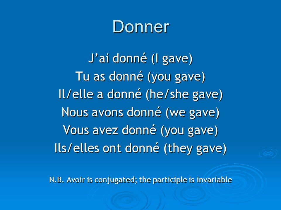 Donner J'ai donné (I gave) Tu as donné (you gave)