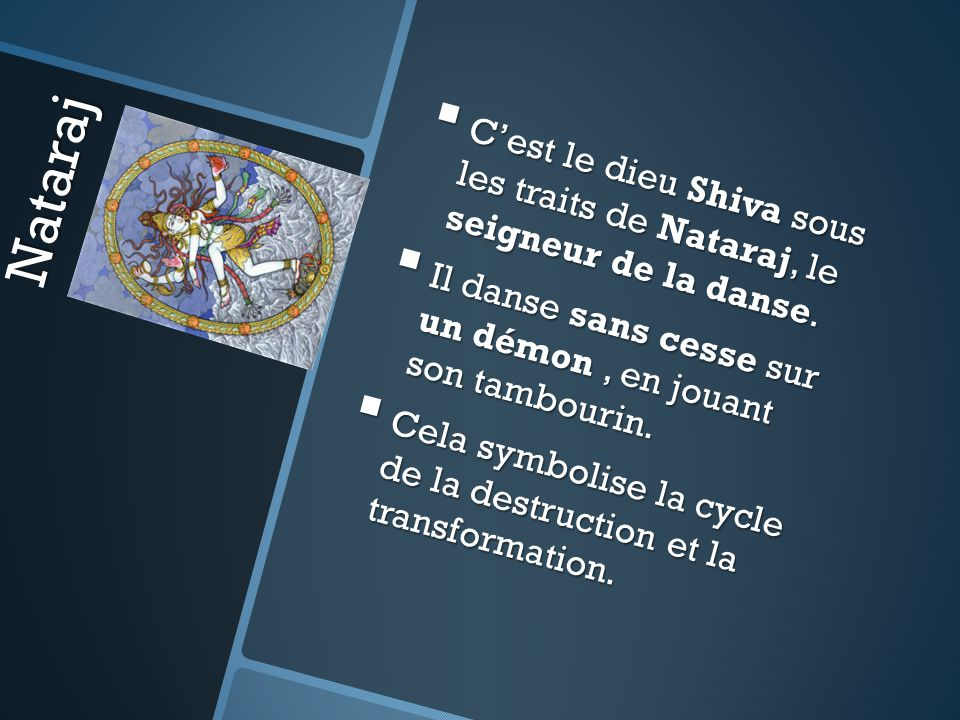 Nataraj C'est le dieu Shiva sous les traits de Nataraj, le seigneur de la danse. Il danse sans cesse sur un démon , en jouant son tambourin.