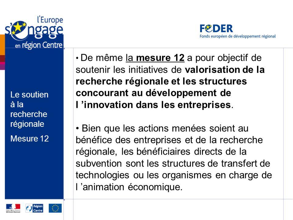 De même la mesure 12 a pour objectif de soutenir les initiatives de valorisation de la recherche régionale et les structures concourant au développement de l 'innovation dans les entreprises.