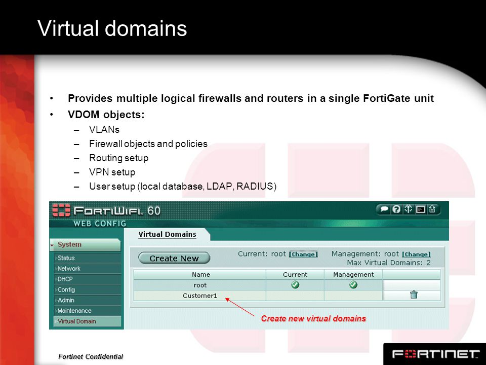 Virtual domains Provides multiple logical firewalls and routers in a single FortiGate unit. VDOM objects: