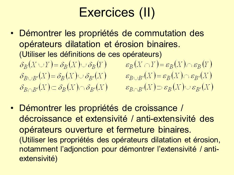 Exercices (II) Démontrer les propriétés de commutation des opérateurs dilatation et érosion binaires.