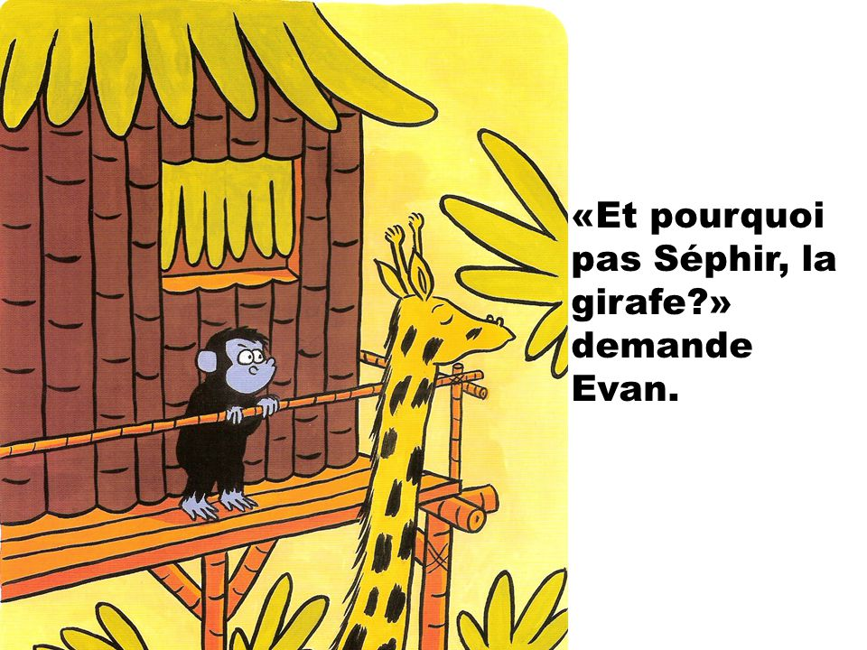 «Et pourquoi pas Séphir, la girafe » demande Evan.
