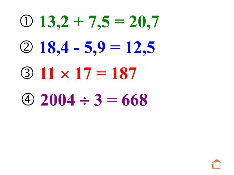  13,2 + 7,5 = 20,7  18,4 - 5,9 = 12,5  11  17 = 187  2004  3 = 668