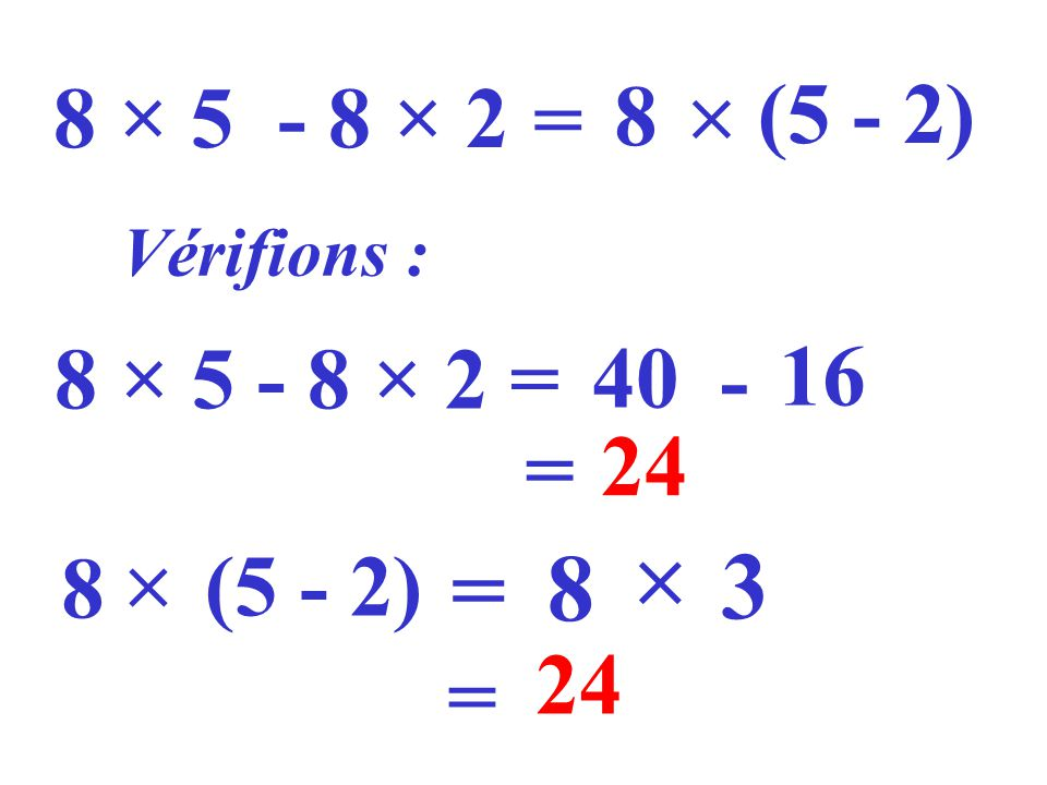 8 × 5 - 8 × 2  = 8 (5 - 2) Vérifions : 8 × 5 - 8 × 2 = 40 - 16 = 24  8  (5 - 2) = 8 3 24 =