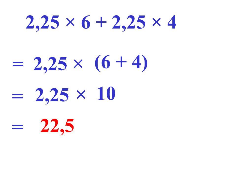 2,25 × 6 + 2,25 × 4 2,25  (6 + 4) =  10 = 2,25 22,5 =