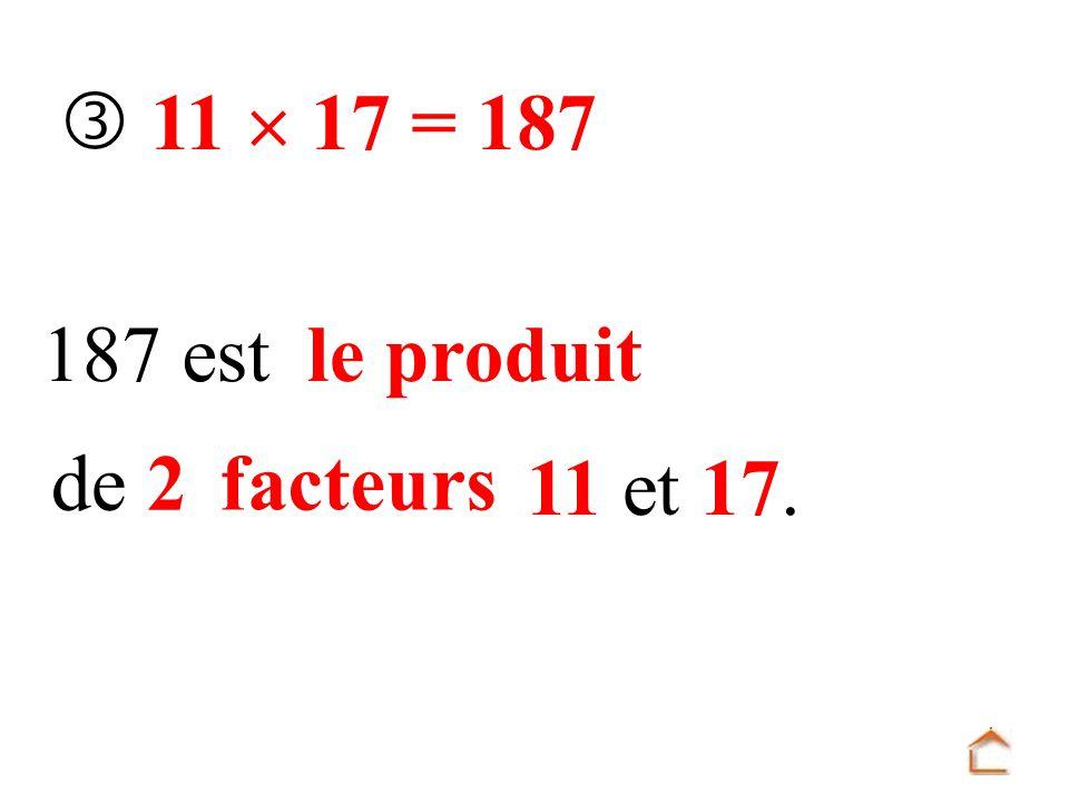  11  17 = 187 187 est le produit de 2 facteurs 11 et 17.