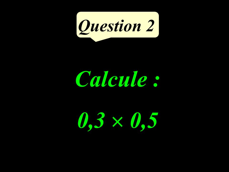 Question 2 Calcule : 0,3  0,5