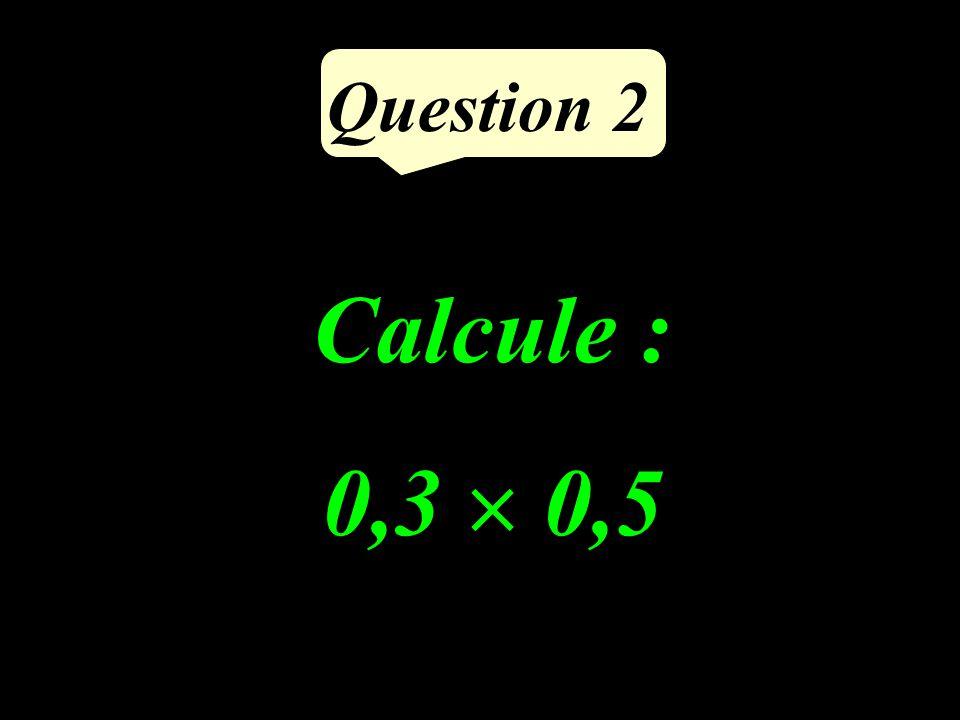 Question 2 Calcule : 0,3  0,5
