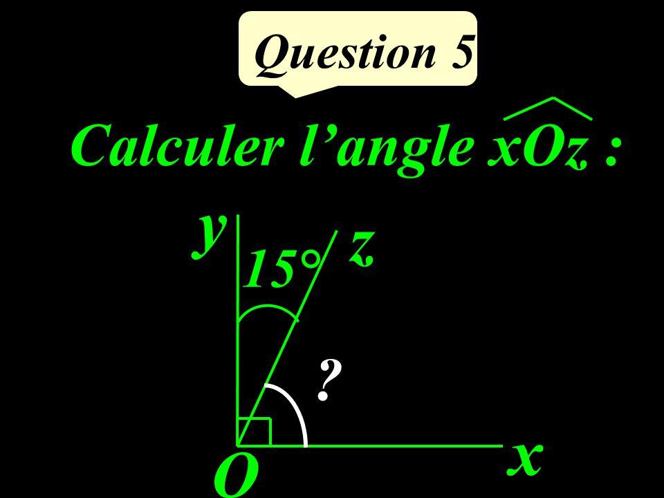Question 5 Calculer l'angle xOz : x O y z 15°