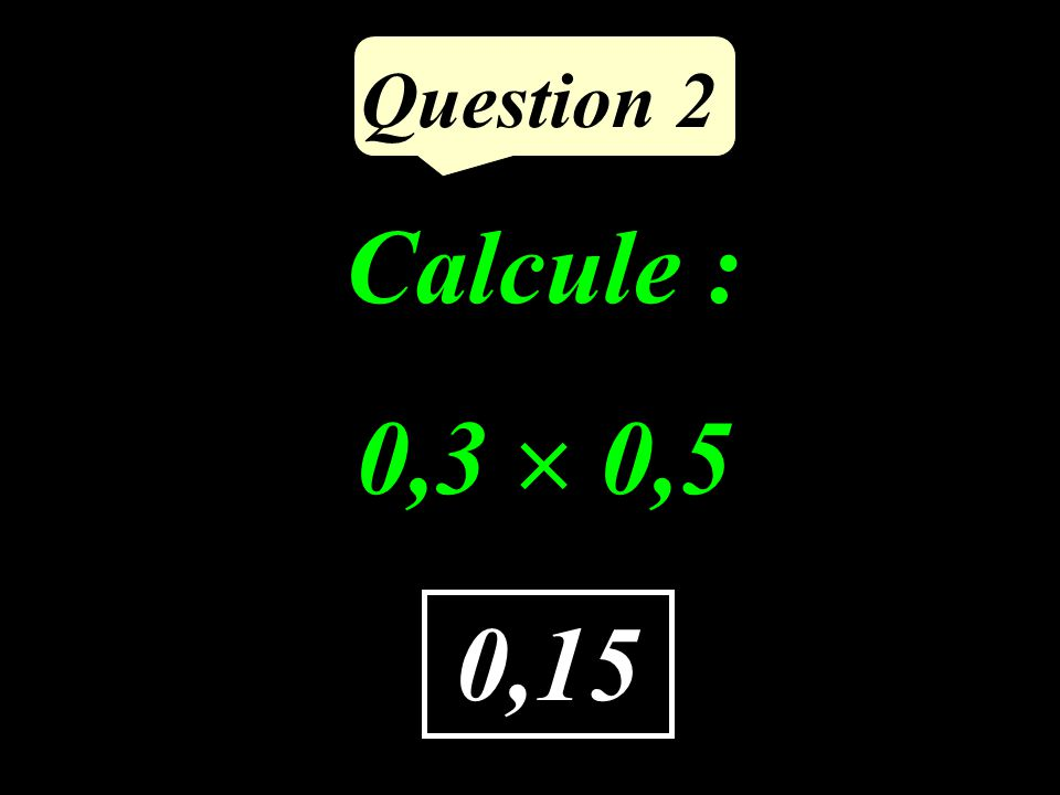 Question 2 Calcule : 0,3  0,5 0,15