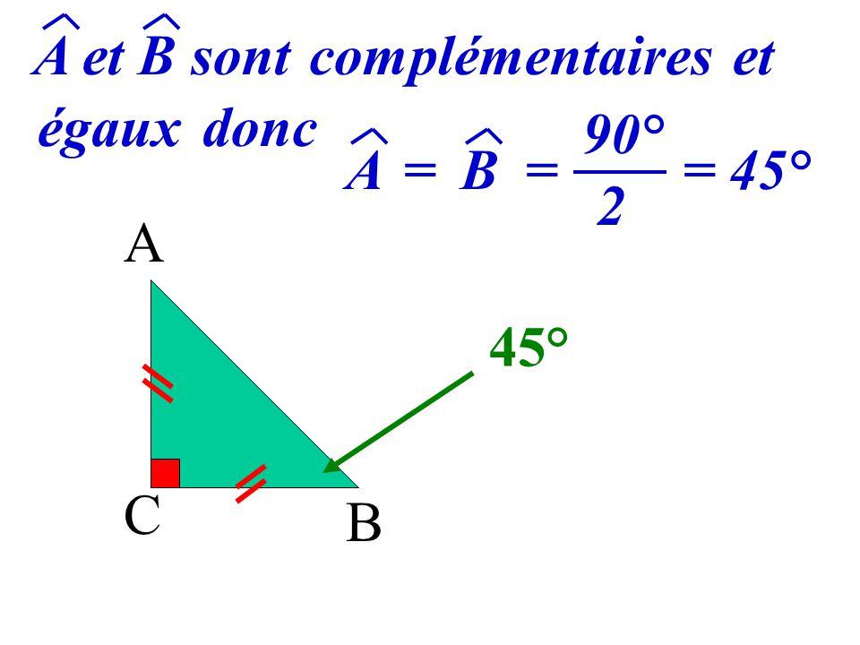 A et B sont complémentaires et égaux donc 90° 2 A = B = = 45° A 45° C B