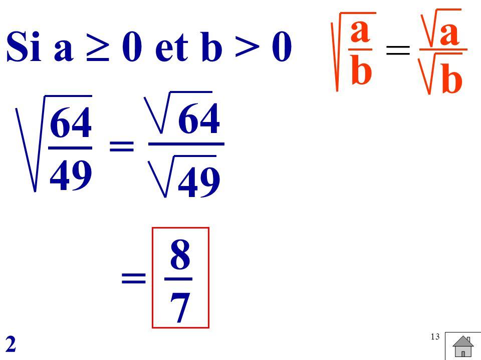 a b a b Si a  0 et b > 0 = 64 49 64 49 = 8 7 = 2