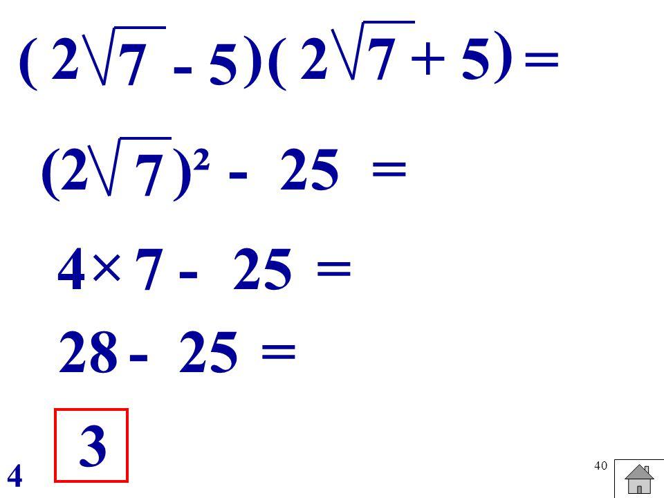 ) ( 2 ) ( 2 7 + 5 = 7 - 5 (2 )² - 25 = 7  4 7 - 25 = 28 - 25 = 3 4