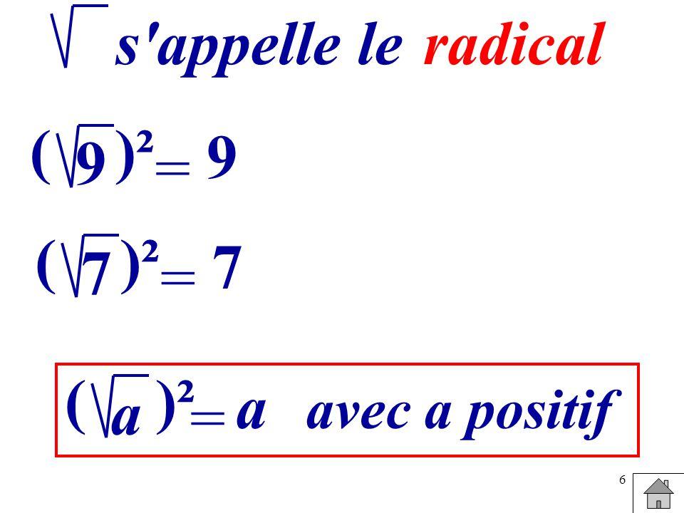 s appelle le radical 9 ( )² 9 = 7 ( )² 7 = a ( )² a avec a positif =