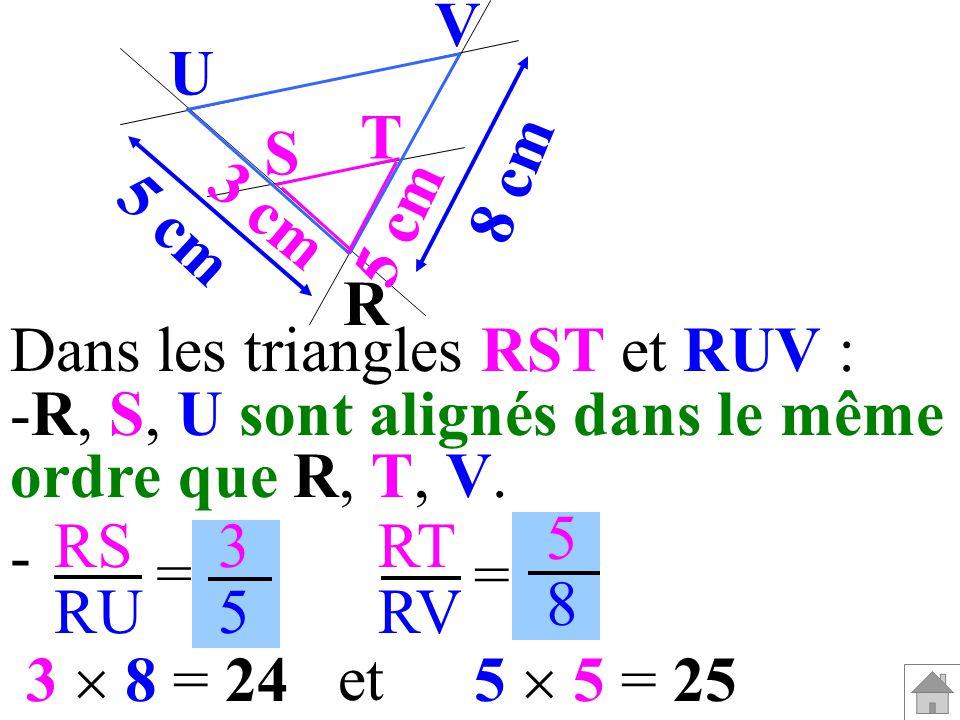 R V. U. T. S. 3 cm. 5 cm. 8 cm. Dans les triangles RST et RUV : R, S, U sont alignés dans le même.