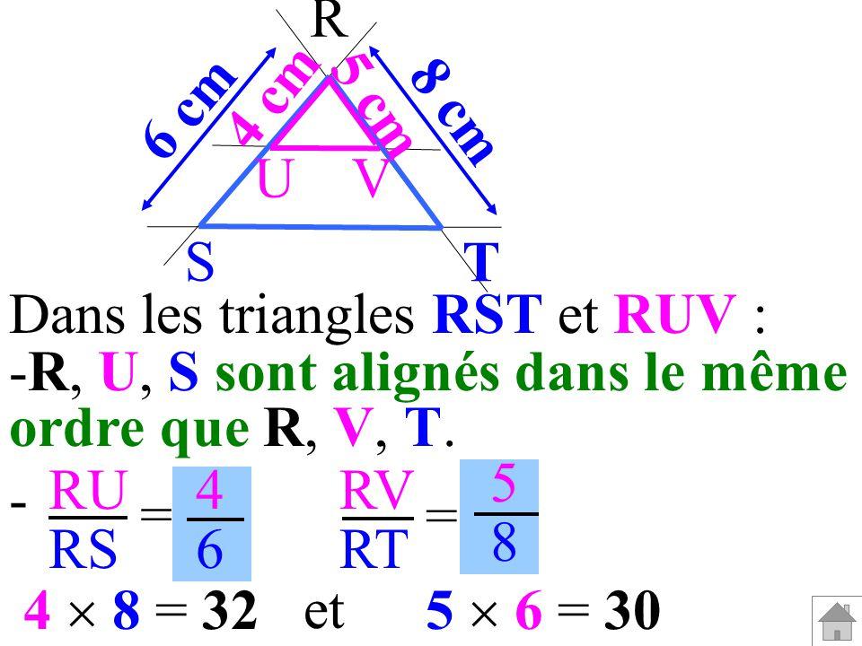 T 5 cm. 4 cm. 8 cm. 6 cm. R. S. U. V. Dans les triangles RST et RUV : R, U, S sont alignés dans le même.