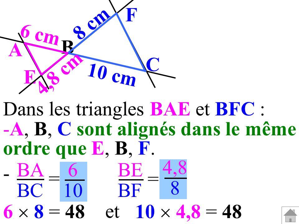 8 cm F. 6 cm. B. A. C. 4,8 cm. E. 10 cm. Dans les triangles BAE et BFC : A, B, C sont alignés dans le même.