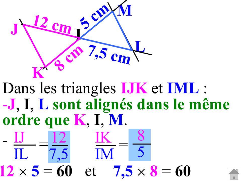 I M. L. J. K. 5 cm. 7,5 cm. 8 cm. 12 cm. Dans les triangles IJK et IML : J, I, L sont alignés dans le même.