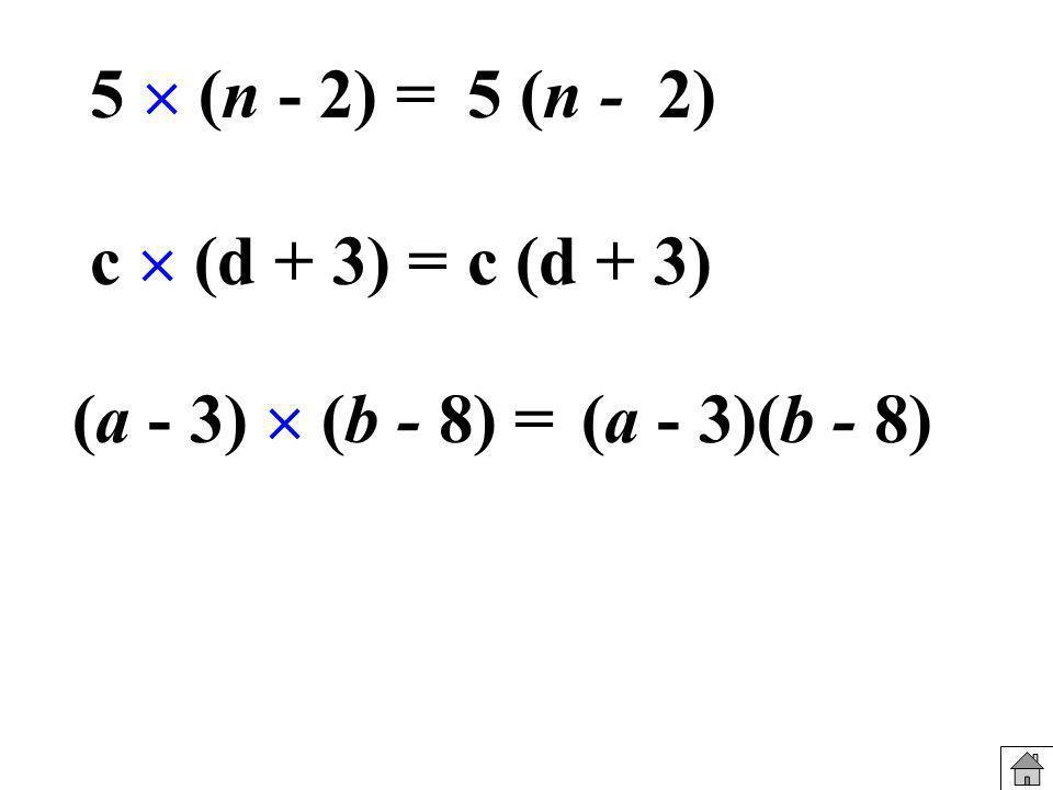 5  (n - 2) = 5 (n - 2) c  (d + 3) = c (d + 3) (a - 3)  (b - 8) = (a - 3)(b - 8)