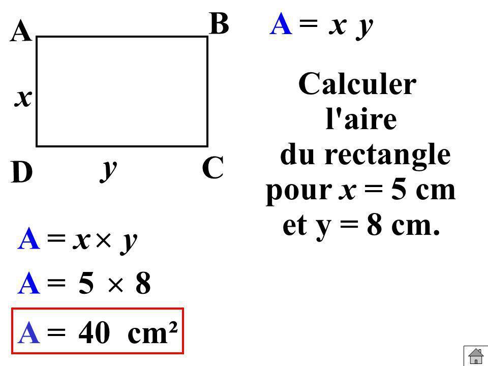 A B. A = x. y. Calculer. l aire du rectangle. pour x = 5 cm. et y = 8 cm. x. y. C. D. A =