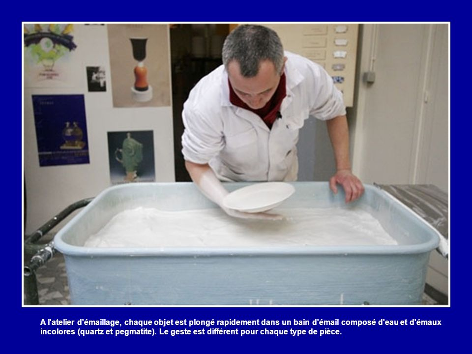 A l atelier d émaillage, chaque objet est plongé rapidement dans un bain d émail composé d eau et d émaux incolores (quartz et pegmatite).