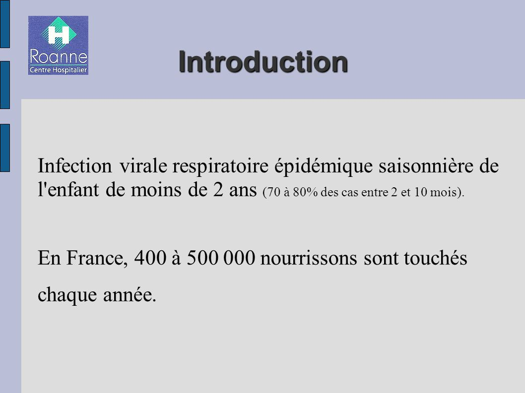 Introduction Infection virale respiratoire épidémique saisonnière de l enfant de moins de 2 ans (70 à 80% des cas entre 2 et 10 mois).