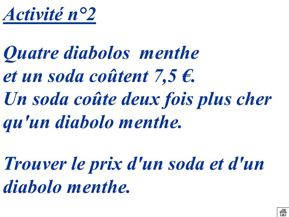 Activité n°2 Quatre diabolos menthe. et un soda coûtent 7,5 €. Un soda coûte deux fois plus cher.